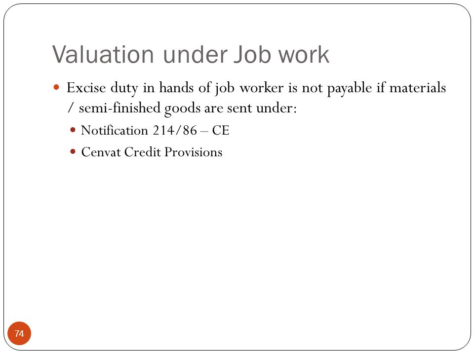 Valuation under Job work Excise duty in hands of job worker is not payable if materials / semi-finished goods are sent under: Notification 214/86 – CE
