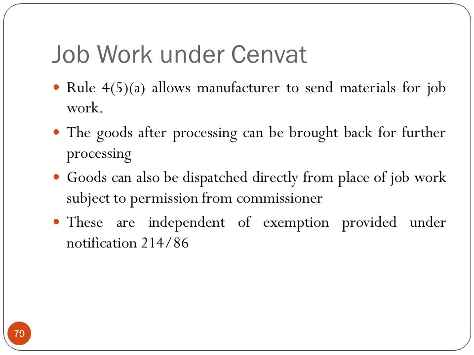 Job Work under Cenvat Rule 4(5)(a) allows manufacturer to send materials for job work. The goods after processing can be brought back for further proc