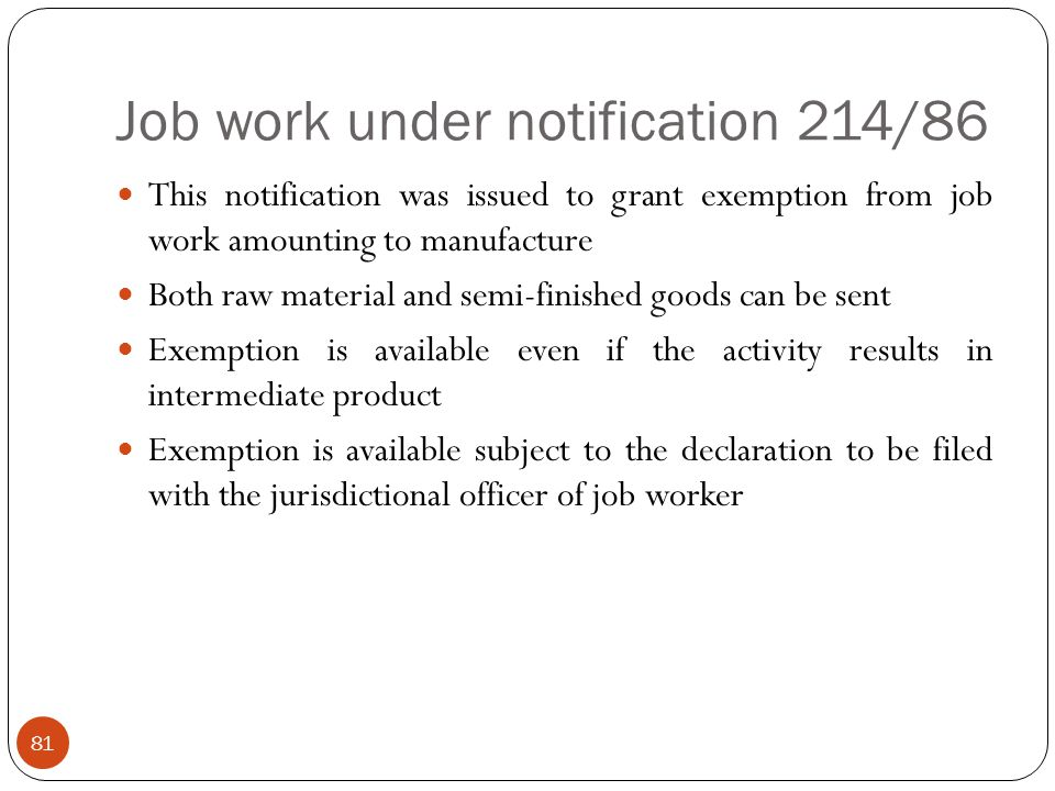 Job work under notification 214/86 This notification was issued to grant exemption from job work amounting to manufacture Both raw material and semi-f