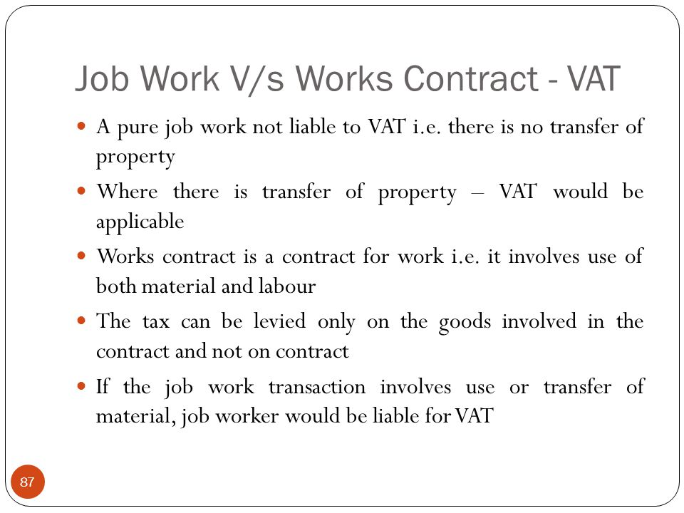 Job Work V/s Works Contract - VAT A pure job work not liable to VAT i.e. there is no transfer of property Where there is transfer of property – VAT wo