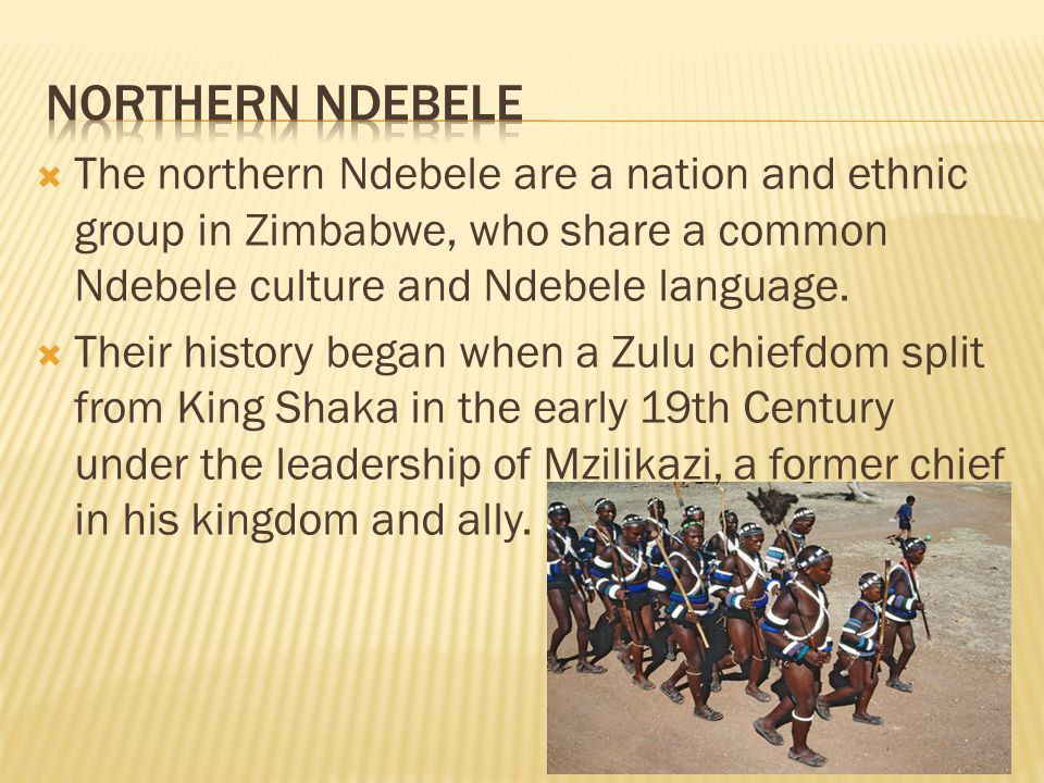 The northern Ndebele are a nation and ethnic group in Zimbabwe, who share a common Ndebele culture and Ndebele language. Their history began when a Zu