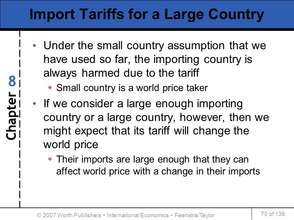 Chapter 70 of 136 8 © 2007 Worth Publishers International Economics Feenstra/Taylor Import Tariffs for a Large Country Under the small country assumpt