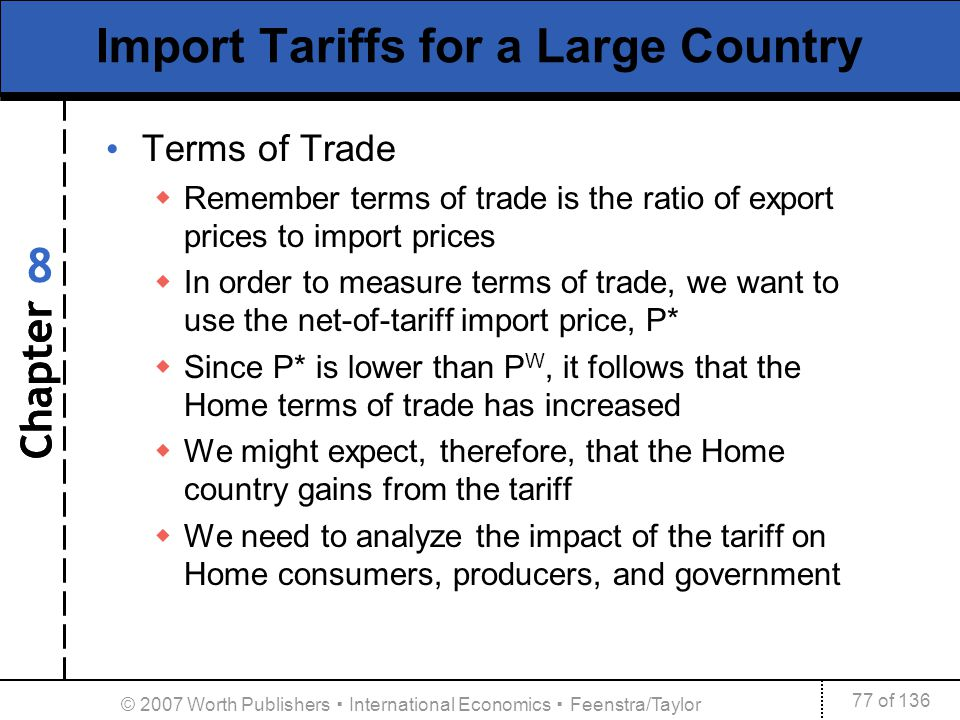 Chapter 77 of 136 8 © 2007 Worth Publishers International Economics Feenstra/Taylor Import Tariffs for a Large Country Terms of Trade Remember terms o