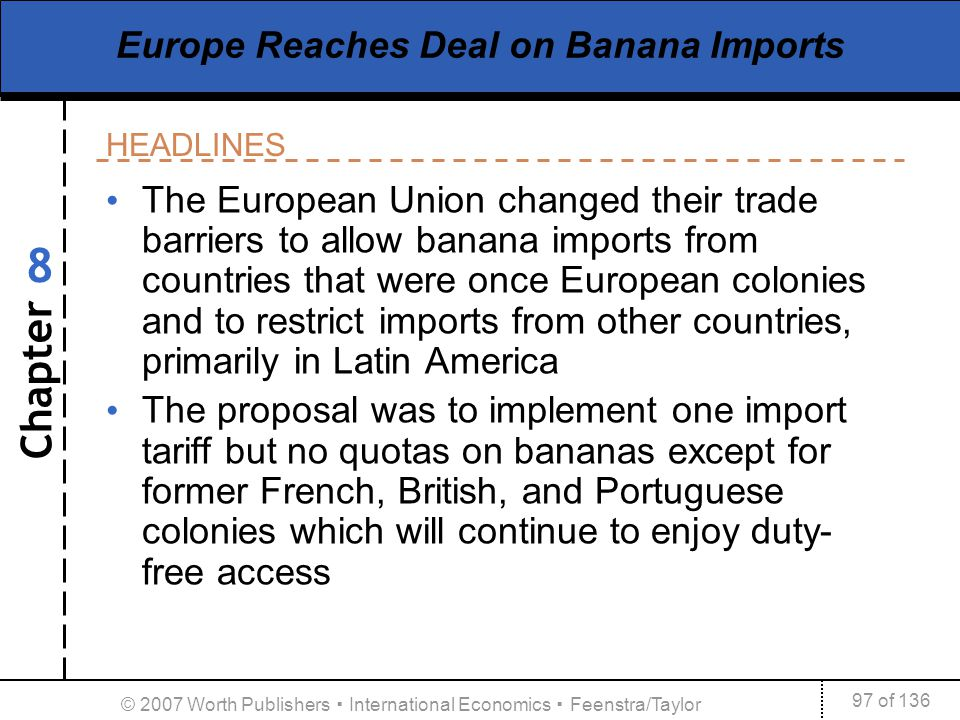 Chapter HEADLINES 97 of 136 8 © 2007 Worth Publishers International Economics Feenstra/Taylor Europe Reaches Deal on Banana Imports The European Union