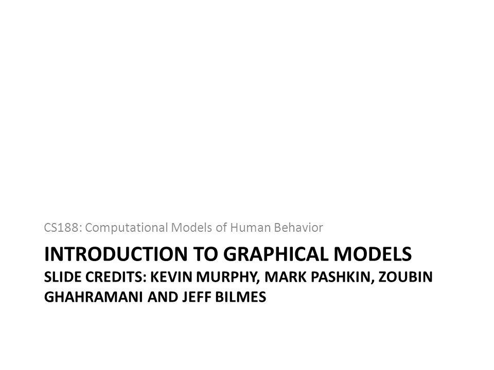 INTRODUCTION TO GRAPHICAL MODELS SLIDE CREDITS: KEVIN MURPHY, MARK PASHKIN, ZOUBIN GHAHRAMANI AND JEFF BILMES CS188: Computational Models of Human Beh