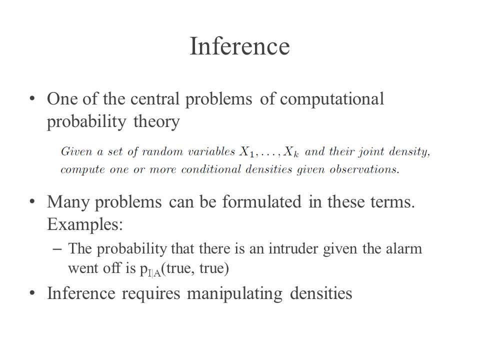 Inference One of the central problems of computational probability theory Many problems can be formulated in these terms. Examples: – The probability