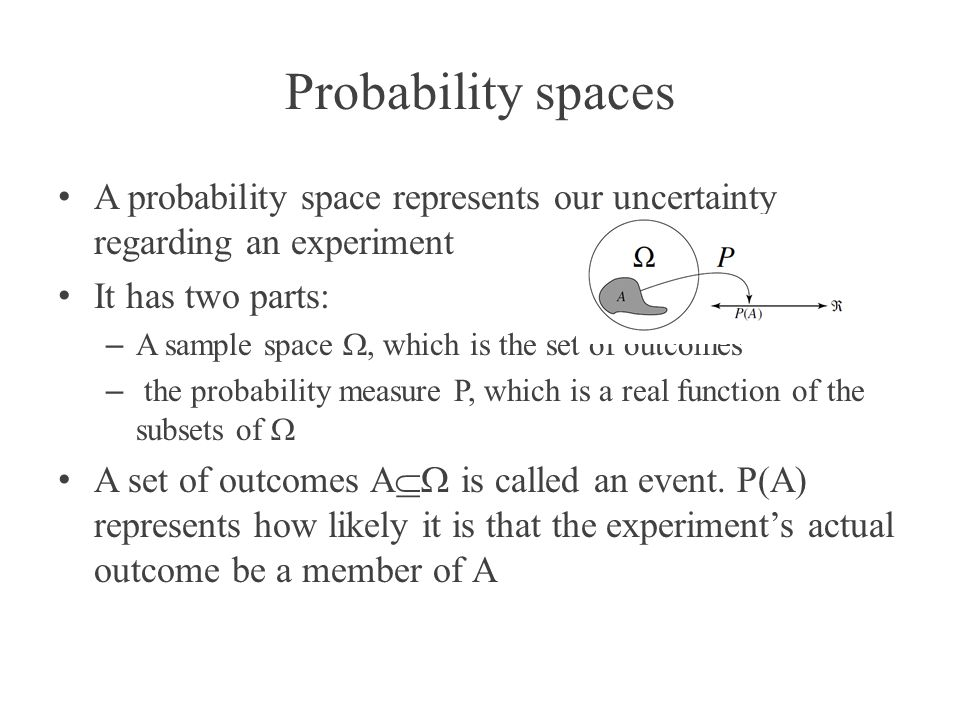Probability spaces A probability space represents our uncertainty regarding an experiment It has two parts: – A sample space, which is the set of outc