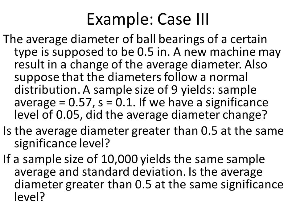 Example: Case III The average diameter of ball bearings of a certain type is supposed to be 0.5 in. A new machine may result in a change of the averag