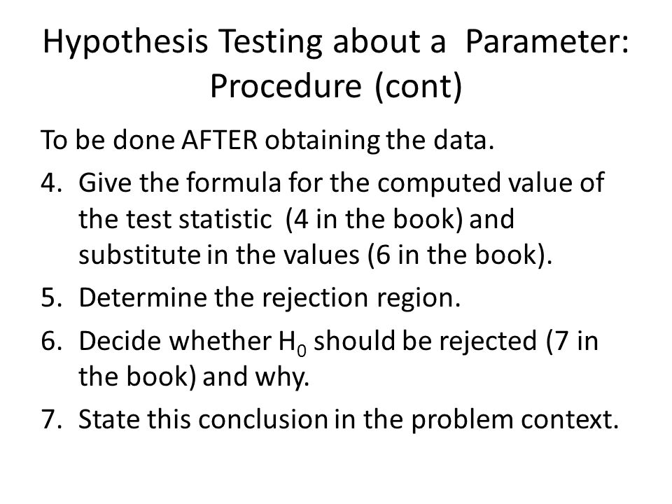 Hypothesis Testing about a Parameter: Procedure (cont) To be done AFTER obtaining the data. 4.Give the formula for the computed value of the test stat