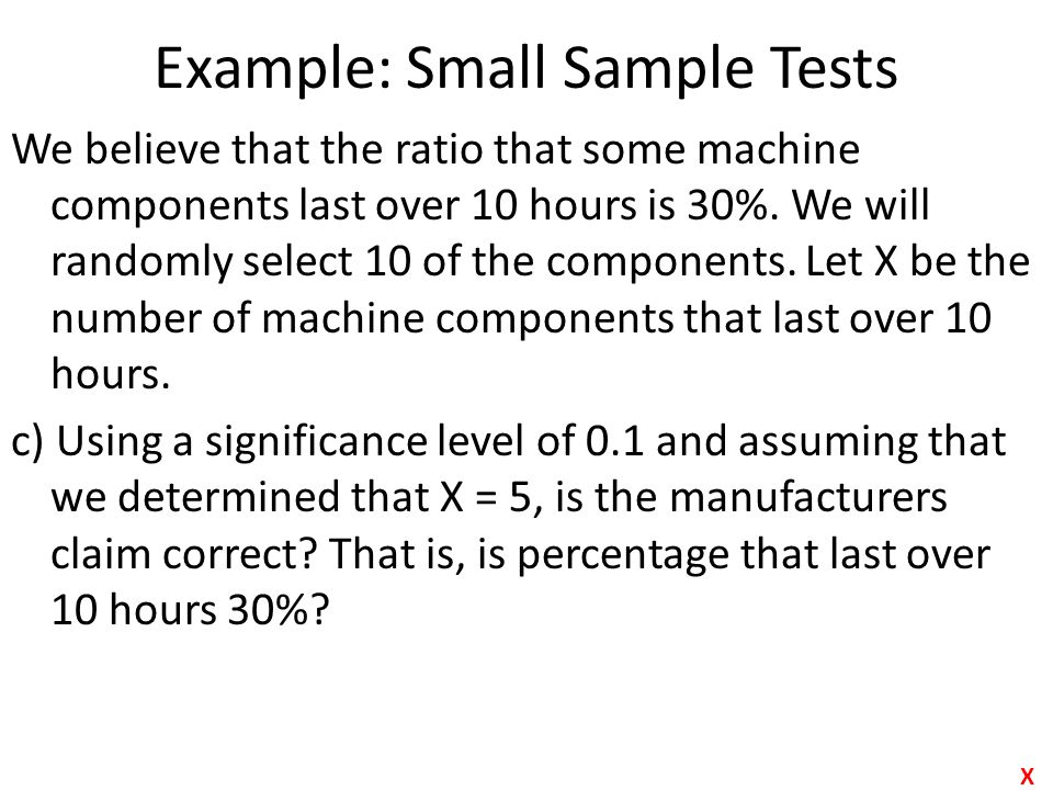Example: Small Sample Tests We believe that the ratio that some machine components last over 10 hours is 30%. We will randomly select 10 of the compon