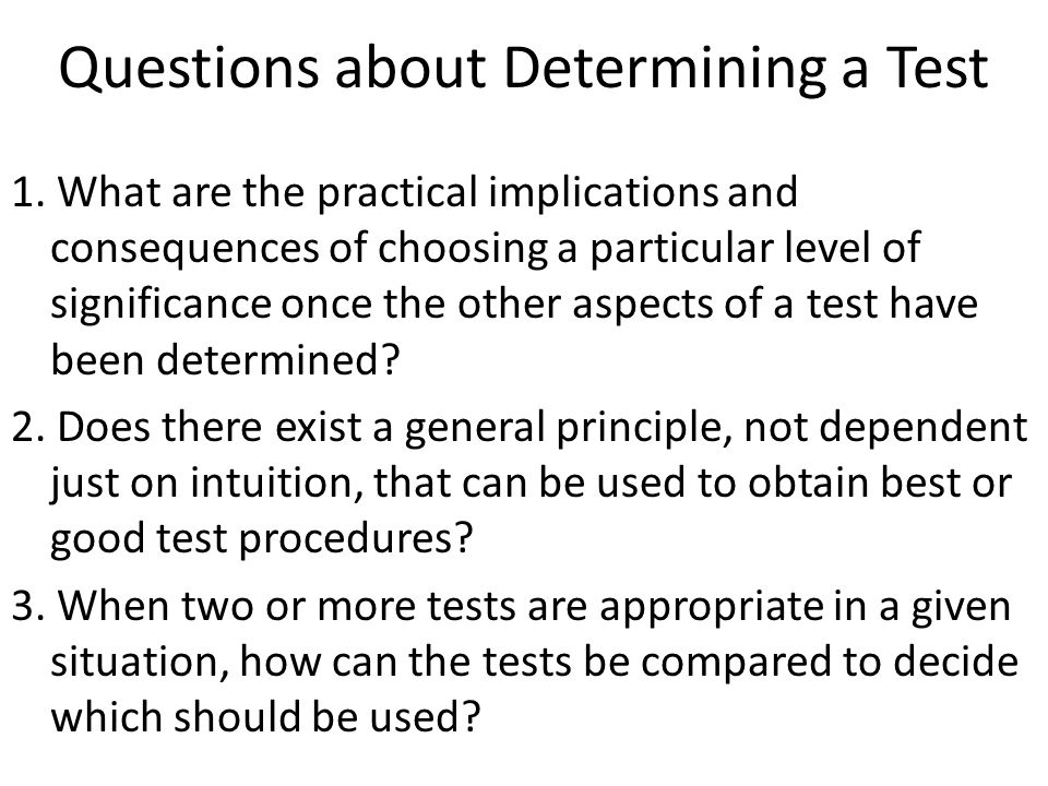 Questions about Determining a Test 1. What are the practical implications and consequences of choosing a particular level of significance once the oth