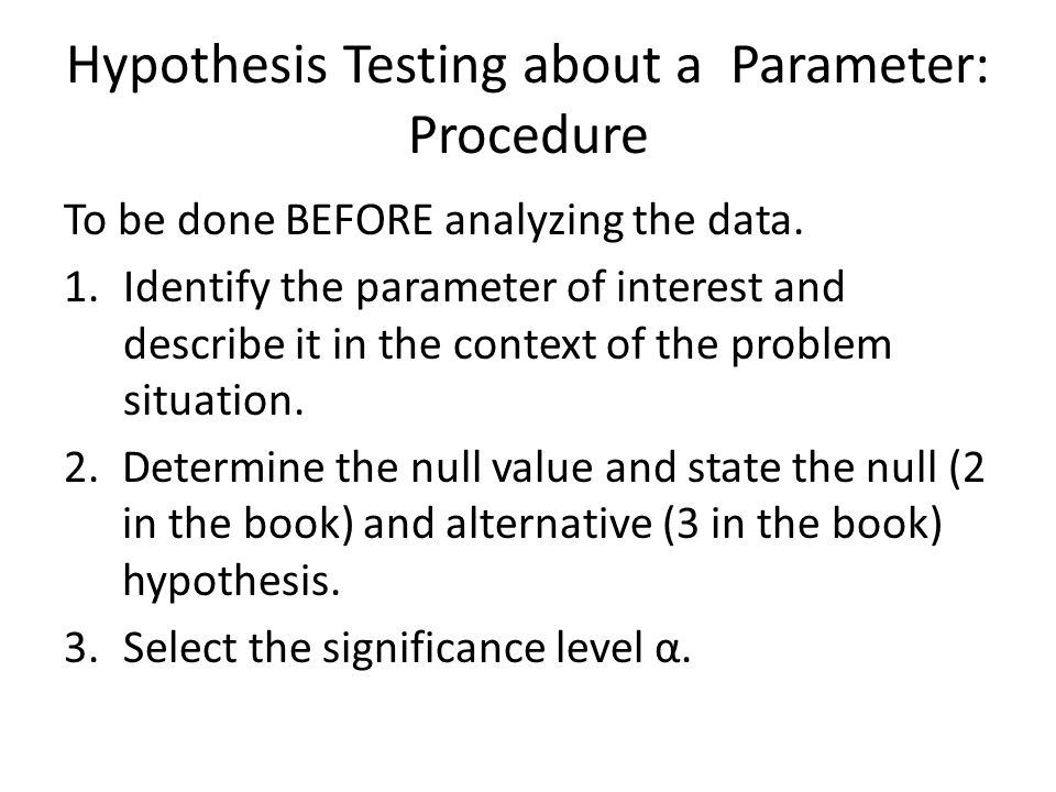 Hypothesis Testing about a Parameter: Procedure To be done BEFORE analyzing the data. 1.Identify the parameter of interest and describe it in the cont