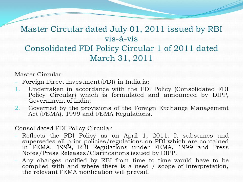 Master Circular dated July 01, 2011 issued by RBI vis-à-vis Consolidated FDI Policy Circular 1 of 2011 dated March 31, 2011 Master Circular – Foreign Direct Investment (FDI) in India is: 1.