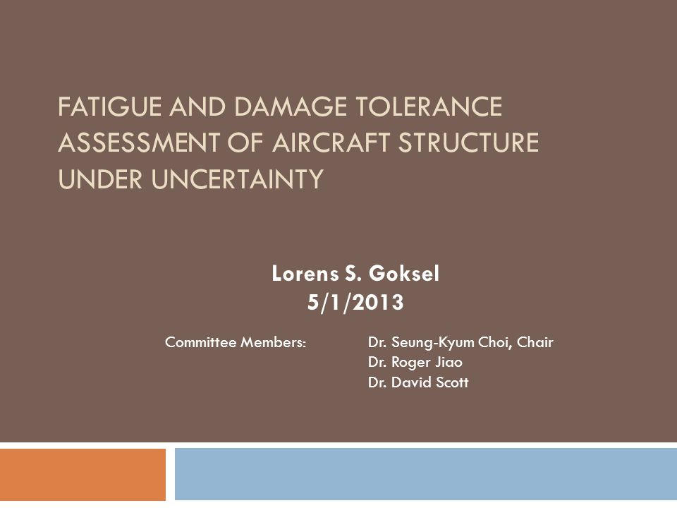 FATIGUE AND DAMAGE TOLERANCE ASSESSMENT OF AIRCRAFT STRUCTURE UNDER UNCERTAINTY Lorens S. Goksel 5/1/2013 Committee Members: Dr. Seung-Kyum Choi, Chai