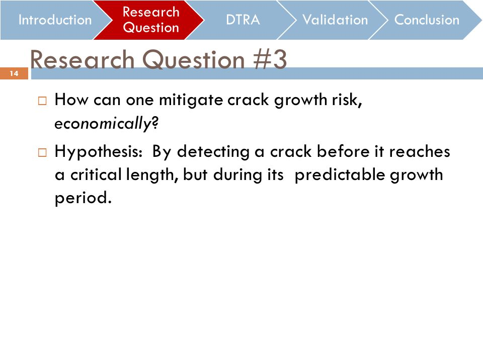 Research Question #3 How can one mitigate crack growth risk, economically? Hypothesis: By detecting a crack before it reaches a critical length, but d
