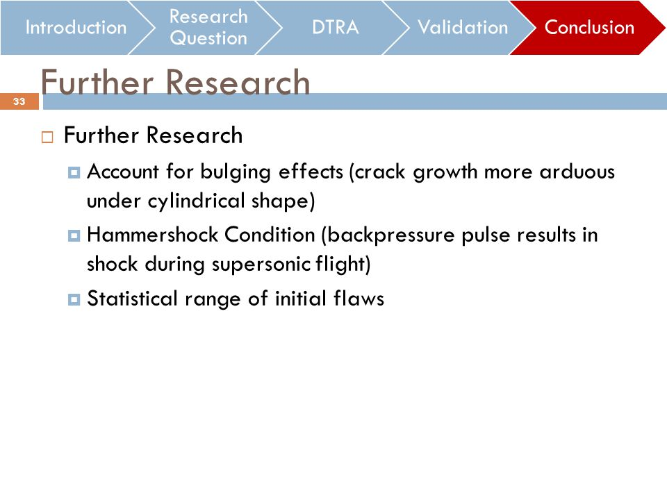 Further Research Account for bulging effects (crack growth more arduous under cylindrical shape) Hammershock Condition (backpressure pulse results in shock during supersonic flight) Statistical range of initial flaws Introduction Research Question DTRAValidationConclusion Further Research 33