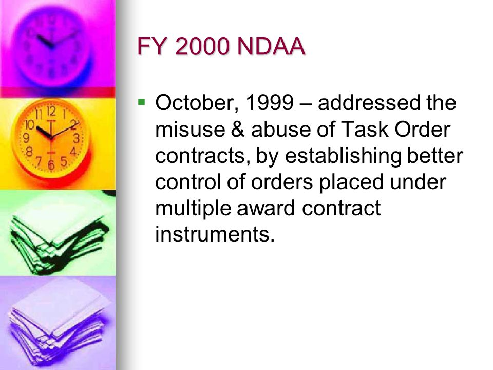 FY 2000 NDAA October, 1999 – addressed the misuse & abuse of Task Order contracts, by establishing better control of orders placed under multiple awar