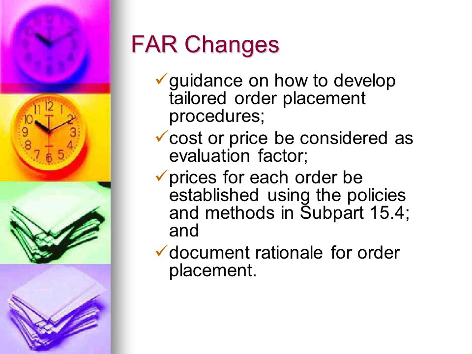 FAR Changes guidance on how to develop tailored order placement procedures; cost or price be considered as evaluation factor; prices for each order be established using the policies and methods in Subpart 15.4; and document rationale for order placement.