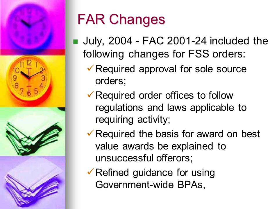 FAR Changes July, 2004 - FAC 2001-24 included the following changes for FSS orders: Required approval for sole source orders; Required order offices t