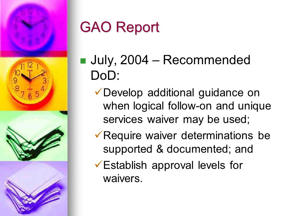 GAO Report July, 2004 – Recommended DoD: Develop additional guidance on when logical follow-on and unique services waiver may be used; Require waiver