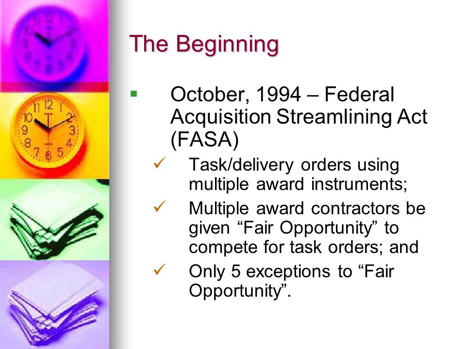 The Beginning October, 1994 – Federal Acquisition Streamlining Act (FASA) Task/delivery orders using multiple award instruments; Multiple award contra