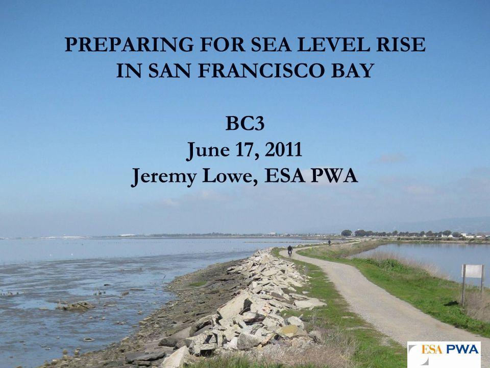 PREPARING FOR SEA LEVEL RISE IN SAN FRANCISCO BAY BC3 June 17, 2011 Jeremy Lowe, ESA PWA