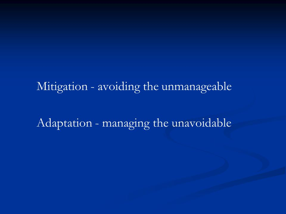 Mitigation - avoiding the unmanageable Adaptation - managing the unavoidable