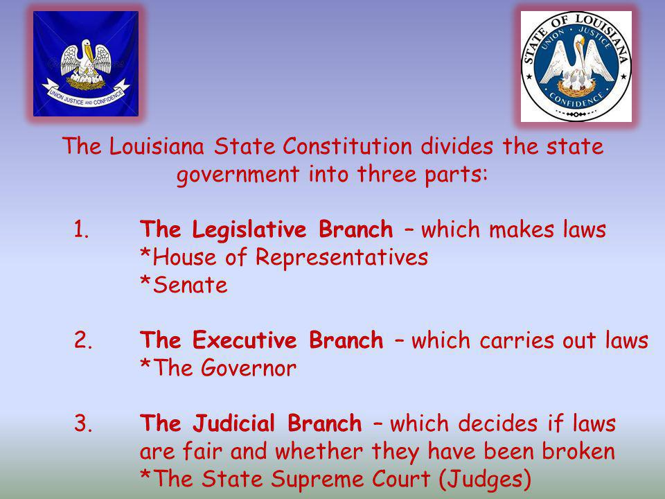 The Louisiana State Constitution divides the state government into three parts: 1.The Legislative Branch – which makes laws *House of Representatives