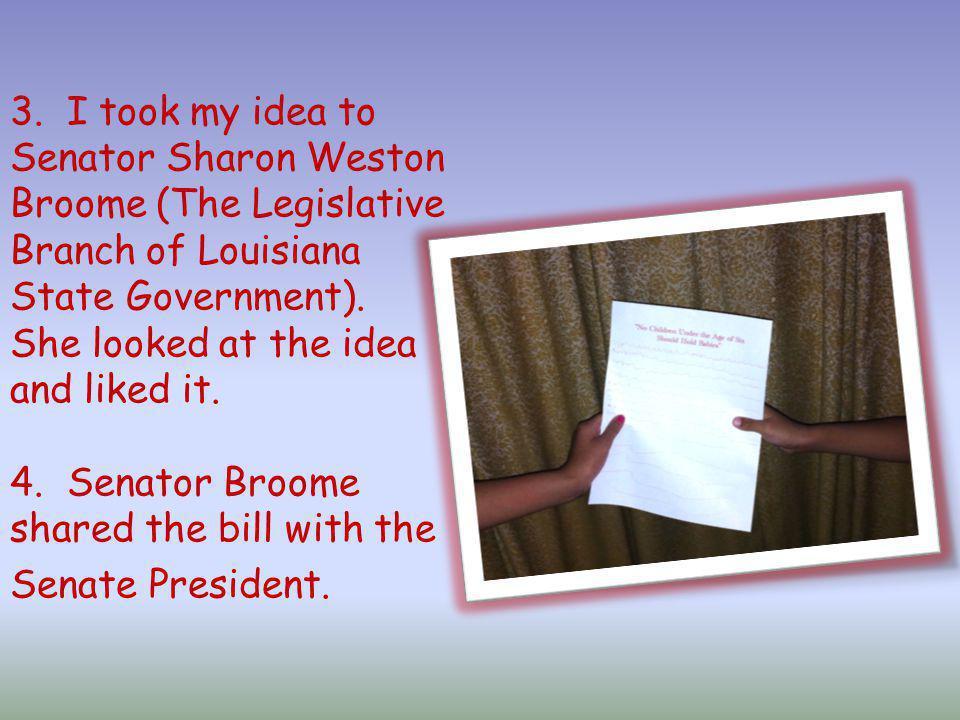 3. I took my idea to Senator Sharon Weston Broome (The Legislative Branch of Louisiana State Government). She looked at the idea and liked it. 4. Sena