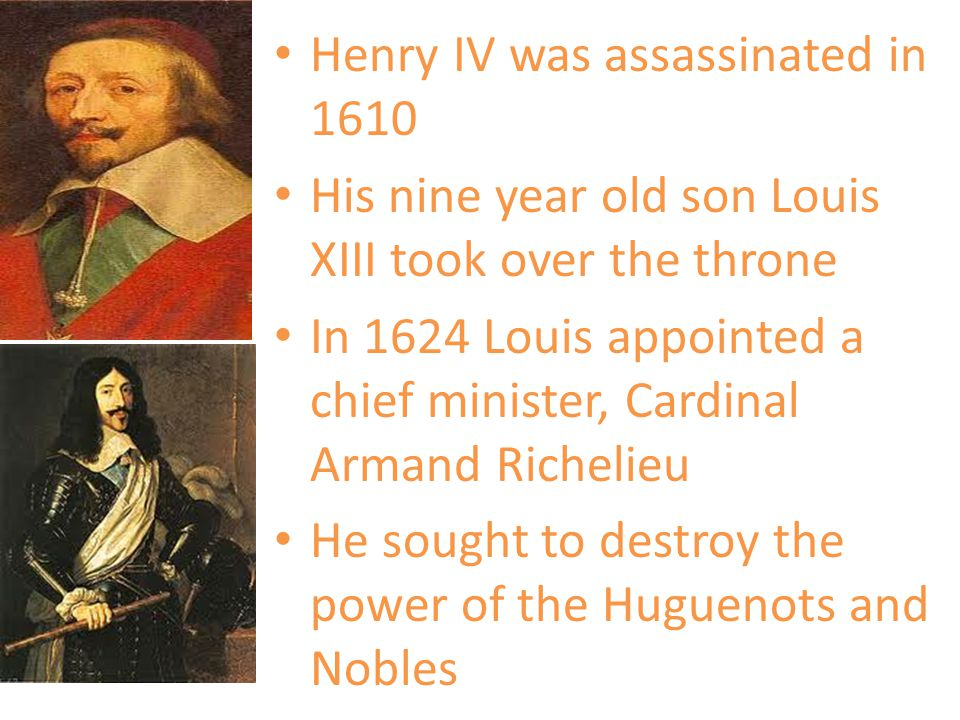 Henry IV was assassinated in 1610 His nine year old son Louis XIII took over the throne In 1624 Louis appointed a chief minister, Cardinal Armand Rich