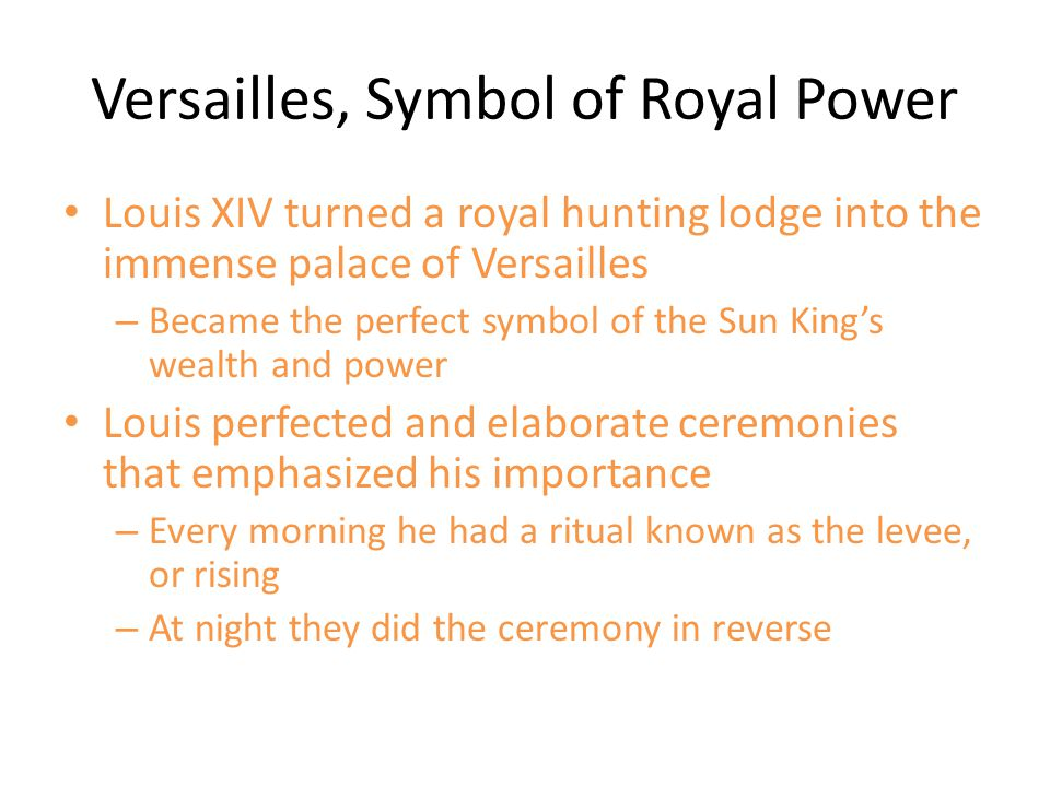 Versailles, Symbol of Royal Power Louis XIV turned a royal hunting lodge into the immense palace of Versailles – Became the perfect symbol of the Sun
