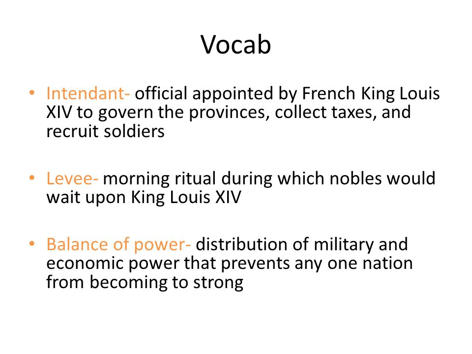 Vocab Intendant- official appointed by French King Louis XIV to govern the provinces, collect taxes, and recruit soldiers Levee- morning ritual during