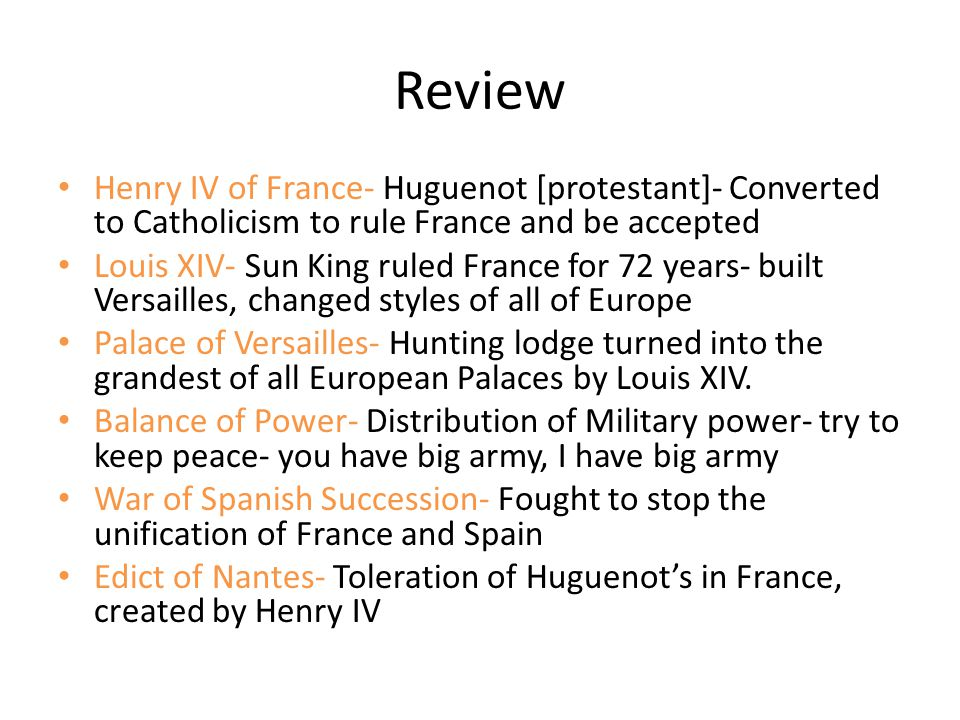 Review Henry IV of France- Huguenot [protestant]- Converted to Catholicism to rule France and be accepted Louis XIV- Sun King ruled France for 72 year
