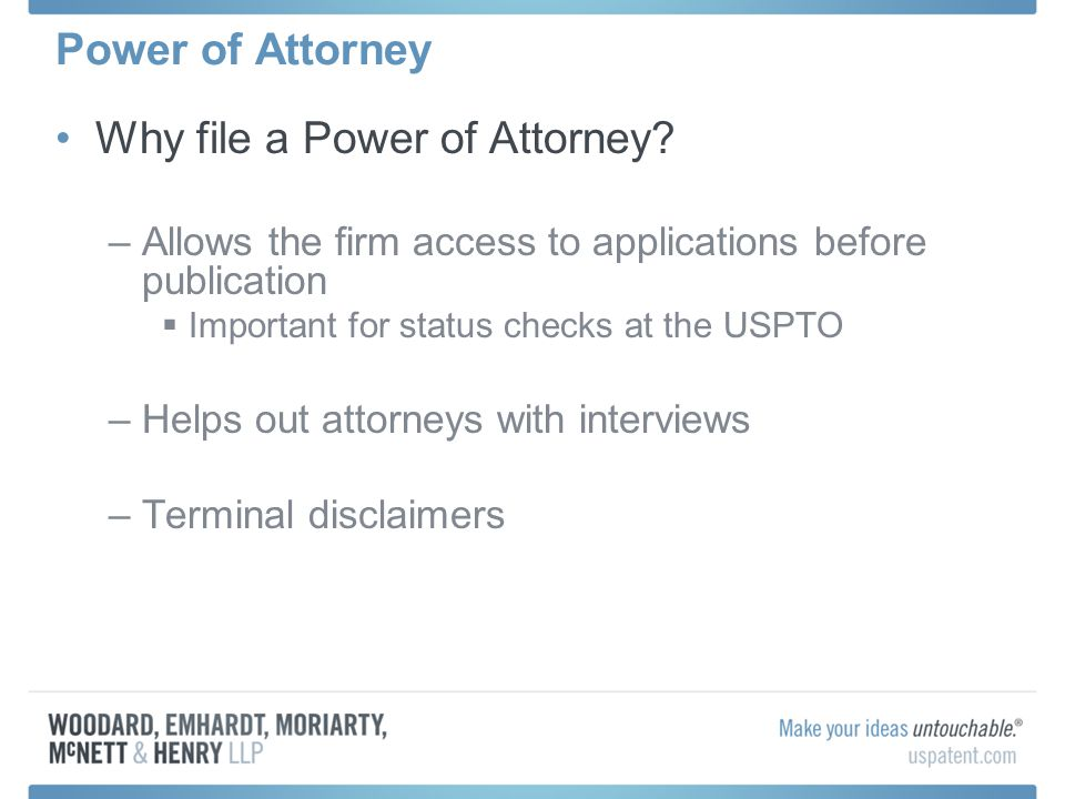 Why file a Power of Attorney? –Allows the firm access to applications before publication Important for status checks at the USPTO –Helps out attorneys