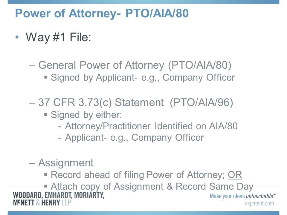 Power of Attorney- PTO/AIA/80 Way #1 File: –General Power of Attorney (PTO/AIA/80) Signed by Applicant- e.g., Company Officer –37 CFR 3.73(c) Statemen