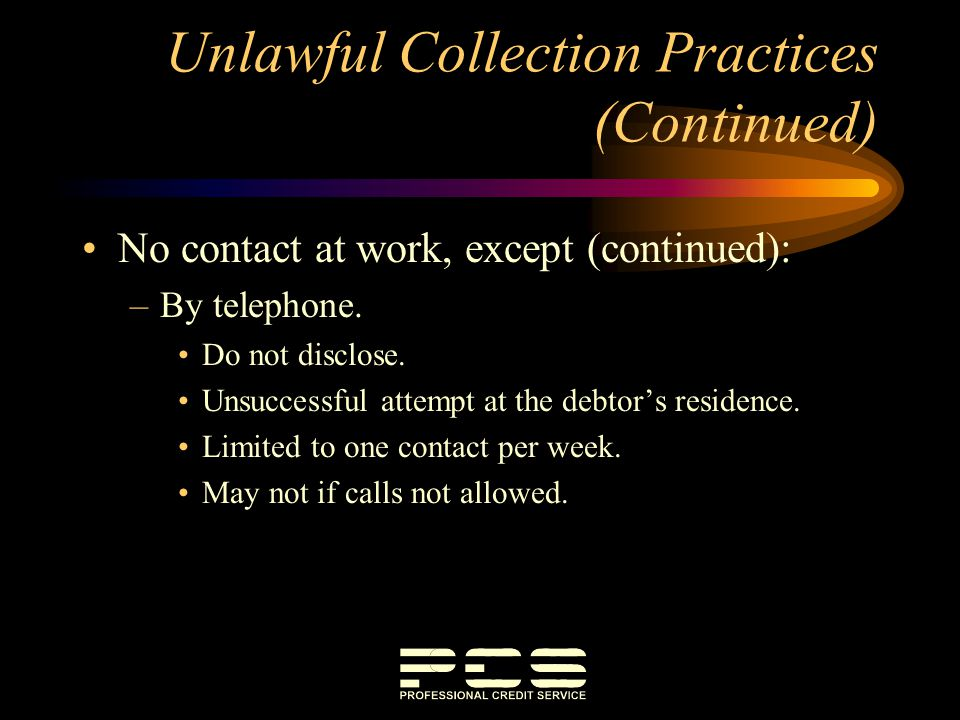 Unlawful Collection Practices (Continued) No contact at work, except (continued): –By telephone. Do not disclose. Unsuccessful attempt at the debtors