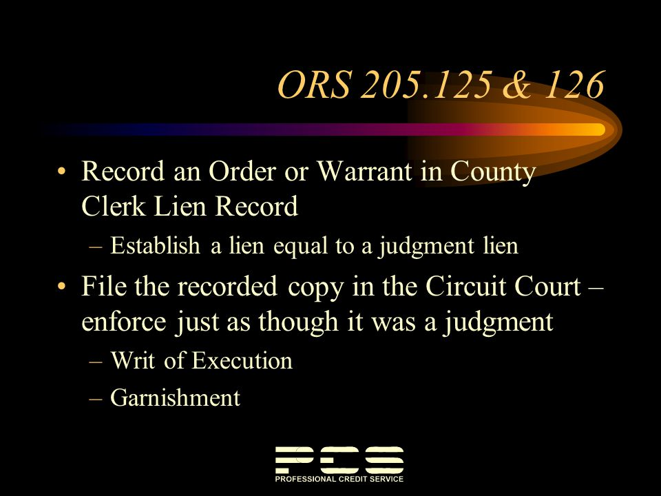 ORS 205.125 & 126 Record an Order or Warrant in County Clerk Lien Record –Establish a lien equal to a judgment lien File the recorded copy in the Circ