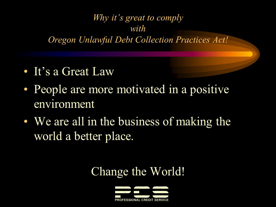 Why its great to comply with Oregon Unlawful Debt Collection Practices Act! Its a Great Law People are more motivated in a positive environment We are
