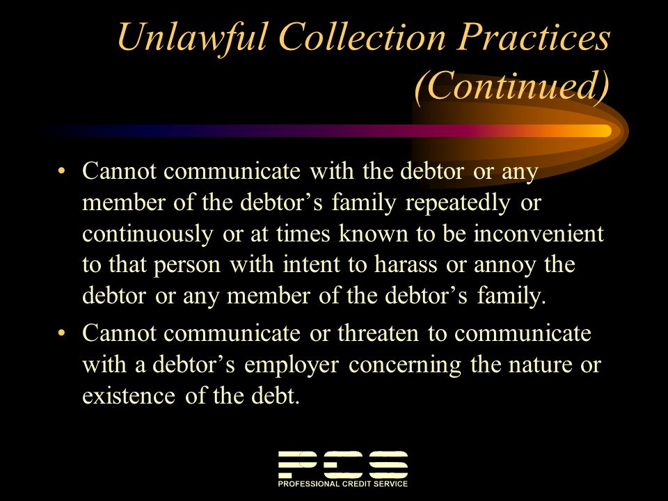Unlawful Collection Practices (Continued) Cannot communicate with the debtor or any member of the debtors family repeatedly or continuously or at time