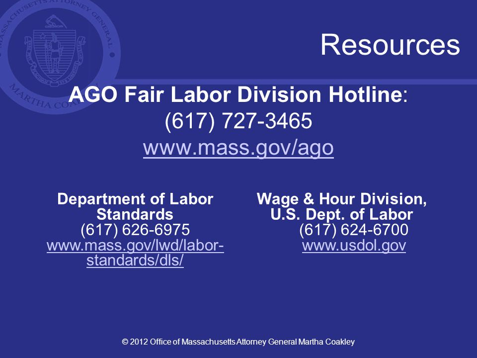 Resources AGO Fair Labor Division Hotline: (617) 727-3465 www.mass.gov/ago © 2012 Office of Massachusetts Attorney General Martha Coakley Department of Labor Standards (617) 626-6975 www.mass.gov/lwd/labor- standards/dls/ Wage & Hour Division, U.S.