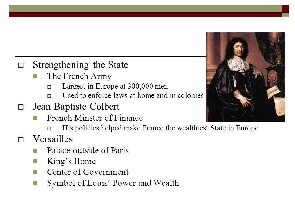 Strengthening the State The French Army Largest in Europe at 300,000 men Used to enforce laws at home and in colonies Jean Baptiste Colbert French Min