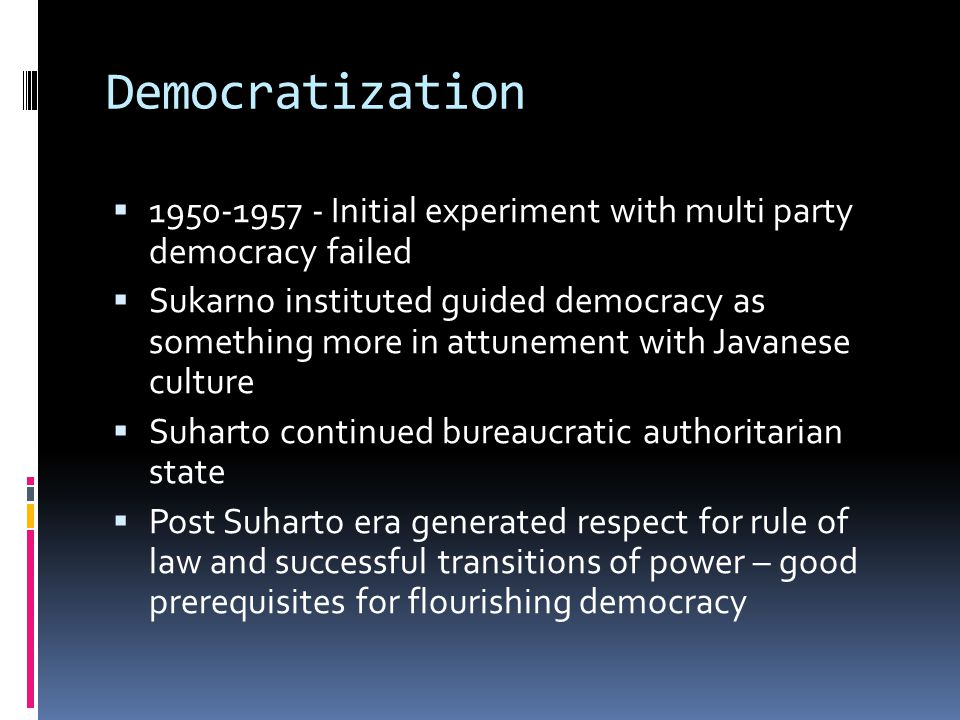 Democratization 1950-1957 - Initial experiment with multi party democracy failed Sukarno instituted guided democracy as something more in attunement w