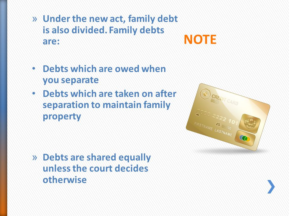 » Under the new act, family debt is also divided. Family debts are: Debts which are owed when you separate Debts which are taken on after separation t