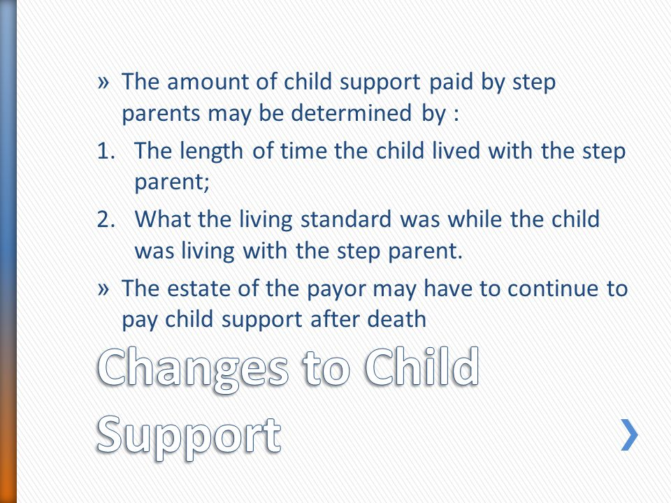» The amount of child support paid by step parents may be determined by : 1.The length of time the child lived with the step parent; 2.What the living standard was while the child was living with the step parent.