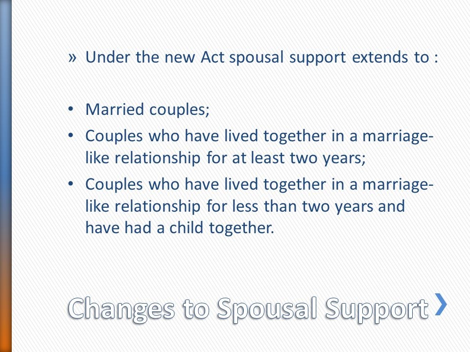 » Under the new Act spousal support extends to : Married couples; Couples who have lived together in a marriage- like relationship for at least two ye