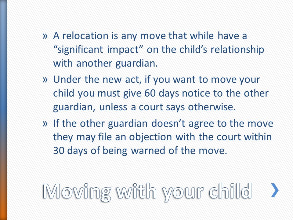 » A relocation is any move that while have a significant impact on the childs relationship with another guardian. » Under the new act, if you want to
