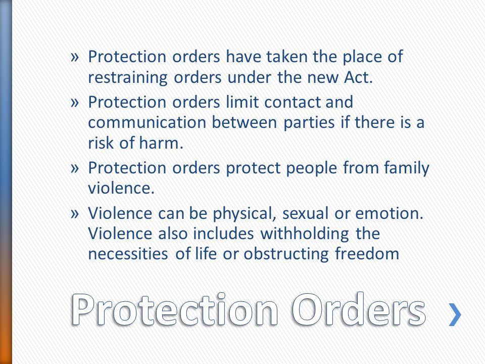 » Protection orders have taken the place of restraining orders under the new Act.