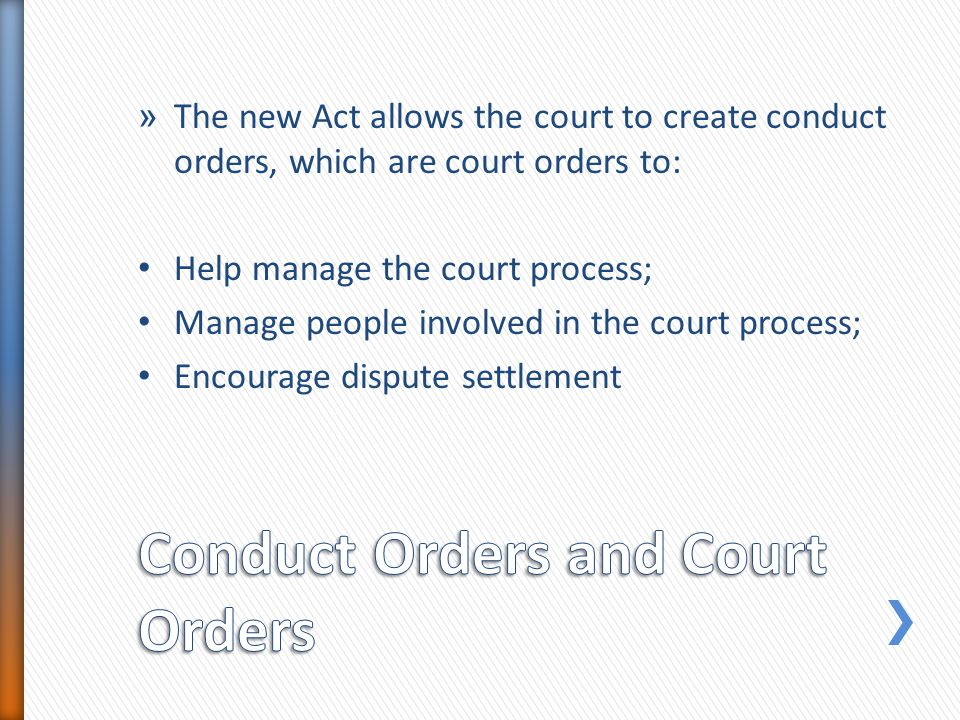 » The new Act allows the court to create conduct orders, which are court orders to: Help manage the court process; Manage people involved in the court process; Encourage dispute settlement