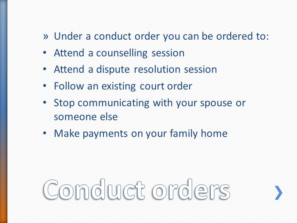 » Under a conduct order you can be ordered to: Attend a counselling session Attend a dispute resolution session Follow an existing court order Stop co