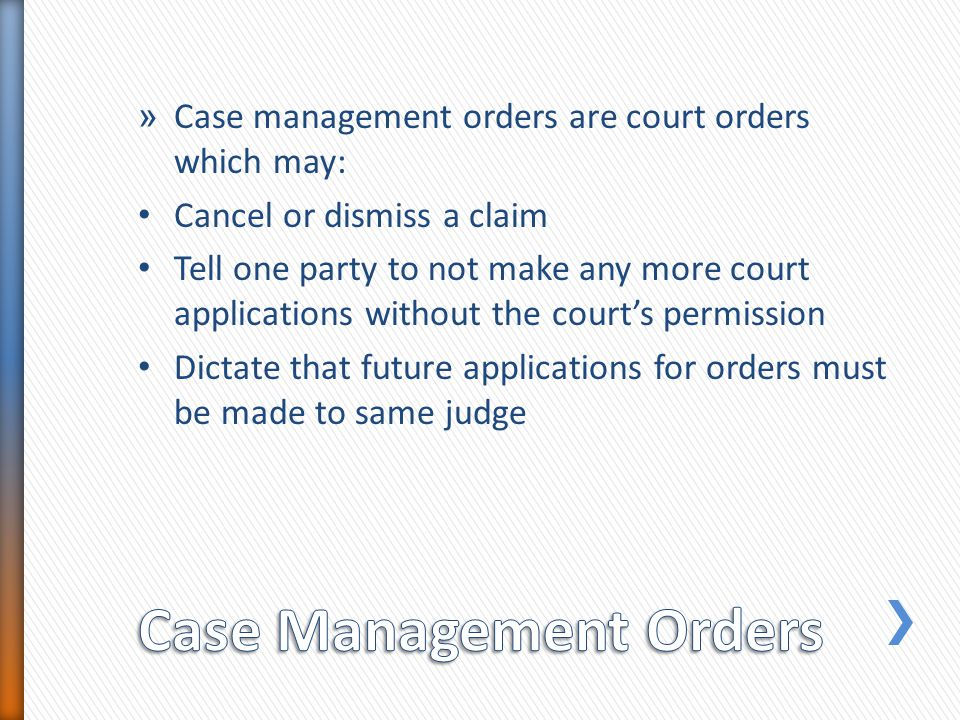 » Case management orders are court orders which may: Cancel or dismiss a claim Tell one party to not make any more court applications without the courts permission Dictate that future applications for orders must be made to same judge